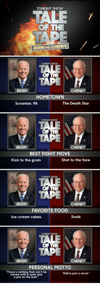 """<blockquote> <p>Biden and Cheney are really going at it. You know what that means. I think we have ourselves an old-fashioned <a href=""""http://www.nbc.com/the-tonight-show/segments/8681"""" target=""""_blank"""">Vice Presidential fight</a>&hellip;</p> </blockquote>: TONIGHT SHOW  OF THE  BIDEN vs. CHENEY   TOKGHT SHOW  OFTHE  TAPE  BIDEN  CHENEY  HOMETOWN  Scranton, PA  The Death Star   TONIGHT SHOW  俶俶..  OF THE  TAPE  BIDEN  CHENEY  BEST FIGHT MOVE  Kick to the groin  Shot to the face   TONIGHT SHOW  OF THE  TAPE  BIDEN  CHENEY  FAVORITE FOOD  lce-cream cakes  Souls   TONIGHT SHOW  OF THE  TAPE  BIDEN  CHENEY  PERSONAL MOTTO  """"There's nothing that can't be  solved with a wink and  """"Hell is just a word.""""  a pat on the butt."""" <blockquote> <p>Biden and Cheney are really going at it. You know what that means. I think we have ourselves an old-fashioned <a href=""""http://www.nbc.com/the-tonight-show/segments/8681"""" target=""""_blank"""">Vice Presidential fight</a>&hellip;</p> </blockquote>"""