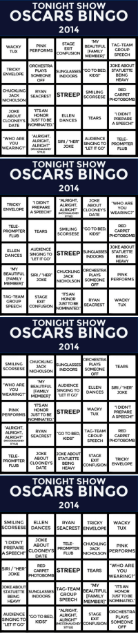 """<p><strong>Tonight Show (Drinking Optional) Oscars Bingo</strong>!</p> <p>The Oscars are tonight! Print out these nifty Oscar Bingo cards and play along while you watch the show (tweet us a photo of your card when you win)!</p>: TONIGHT SHOW  OSCARS BINGO  2014  """"MY  PINK  PERFORMS  BEAUTIFUL TAG-TEAM  WACKY  TUX  EXIT  CONFUSION IFAMILY GROUp  MEMBERI SPEECH  ORCHESTRA  PLAYS  ENVELOPE SOMEONE INDOORS  OFF  JOKE ABOUT  TRICKY  SUNGLASSES GO TO BED, STATUETTE  BEING  HEAVY  KIDS!""""  CHUCKLINGRYANSTSTREEP ScORSESE PHOTOBOMB  RED  SMILING CARPET  JACK  NICHOLSON  SEACREST  """"ITS AN  JOKE  ABOUT  """"I DIDN'T  PREPARE  A SPEECH!""""  HONOR  ELLENTEARS  CLOONEYS JUST TOBEDANCES  DATE NOMINATED  WHOARE ALRIGHTIRSINGINGTO  WEARING? ALRIGHT  AUDIENCE  TELE  YOU  JOKE  """"LET IT GO  FLUB  (MCCONAUGHEY  STYLE)   TONIGHT SHOW  OSCARS BINGO  2014  ALRIGHT,  JOKE  ABOUT  WHO ARE  YOU  WEARING?""""  """"I DIDN'T  TRICKY  ENVELOPE PREPAREALRIGHT,  CLOONEYS  A SPEECH ALRIGHT  (MCCONAUGHEY  STYLE)  DATE  TELE  RED  I CARPET  SMILING GO TO BED,  SCORSESEKIDS! PHOTOBOMB  PROMPTERTEARS  FLUB  JOKE ABOUT  AUDIENCE  ELLEN  DANCES SINGING TO STREEPİ