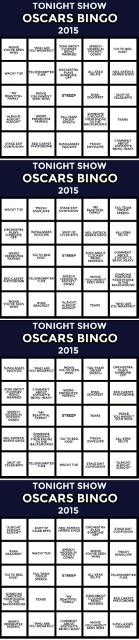 "<p>It's time for Tonight Show (Drinking Optional) Oscars bingo!</p><p>Every time you spot one of the items on your card, mark the square (and take a drink if you want). First to five in a row wins!</p><p>There are a bunch of different cards for you to print out if you're  having a party, but it's just as fun if you're playing solo. Have fun,  pals!</p>: TONIGHT SHOW  OSCARS BINGO  2015  MOVIE  JOKE ABOUT  SPEECH  ""WHO ARE  ""GO TO BED  KIDS!  YOU'VE SEENYOU WEARING?  0 WEARING?ONEY  BEING  MARRIED  HIDDEN  POCKET  GOWN  WINS  ORCHESTRA  PLAYS  SOMEONE  OFF  WACKY TUx TELEPROMPTER  ALL-STAR  SELFIE  NEIL PATRICK  HARRIS SINGS  FLUB  MY  BEAUTIFUL  FAMILY  MOVIE  YOU HAVEN'T  SEEN WINS  RYAN  SEACREST  SHOT OF  CELEB BFFS  STREEP  ALRIGHT  ALRIGHT  ALRIGHT  WEIRD  PRESENTER  PAIRING  TAG-TEAM  GROUP  SPEECH  SOMEONE  CHECKING  THEIR PHONE  IN THE  BACKGROUND  TEARS  COMMENT  ABOUT  STATUETTE  BEING HEAVY  STAGE EXIT  CONFUSION  RED CARPET  PHOTOBOMB  SUNGLASSES  INDOORS  TRICKY  ENVELOPE   TONIGHT SHOW  OSCARS BINGO  2015  TRICKY  ENVELOPE  STAGE EXIT  CONFUSION  MY  BEAUTIFUL  FAMILY  TAG-TEAM  GROUP  SPEECH  WACKY TUX  ORCHESTRA  PLAYS  SOMEONE  OFF  SUNGLASSES  INDOORS  ALL-STAR  SELFIE  SHOT OF  NEIL PATRICK  CELEB BFFSHARRIS SINGS  WEIRD  PRESENTER  PAIRING  JOKE ABOUT  CLOONEY  BEING  MARRIED  COMMENT  ABOUT  STATUETTE  BEING HEAVY  ""GO TO BED  KIDS!  STREEP  SOMEONE  SPEECH  MOVIE  CHECKIN  RED CARPETTELEPROMPTER HIDDEN  PHOTOBOMB  YOU HAVEN'TTHEIR PHONE  FLUB  POCKET  GOWN  SEEN WINS  IN THE  BACKGROUND  MOVIE  YOU'VE SEEN  WINS  RYAN  SEACREST  ALRIGHT  ALRIGHT  ALRIGHT  ""WHO ARE  YOU WEARING?""  TEARS   TONIGHT SHOW  OSCARS BINGO  2015  ORCHESTRA  PLAYS  SOMEONE  OFF  MOVIE  SUNGLASSES  INDOORS  ""WHO ARE  YOU WEARING?"" YOU'VE SEEN  TAG-TEAM  GROUP  SPEECH  WINS  JOKE ABOUT  CLOONEY  BEING  MARRIED  COMMENT  ABOUT  STATUETTE  BEING HEAVY  WEIRD  PRESENTER  PAIRING  RYAN  SEACREST  RED CARPET  PHOTOBOMB  SPEECH  MY  빔88 BEAUTIFUL STREEP TEARS  POCKET  GOWN  MOVIE  YOU HAVEN'T  SEEN WINS  FAMILY  SOMEONE  CHECKING  NEIL PATRICK  THEIR PHONE  GO TO BED  KIDS!  TRICKY  ENVELOPE  ALL-STAR  SELFIE  HARRIS SINGS  IN THE  BACKGROUND  SHOT OF  CELEB BFFS  ALRIGHT  ALRIGHT  ALRIGHT  TELEPROMPTERW  ACKY TUXCONFUSIN  STAGE EXIT  FLUB   TONIGHT SHOW  OSCARS BINGO  2015  ALRIGHT  ALRIGHT  ALRIGHT  NEIL PATRICKORCHESTRA  SHOT OF  CELEB BFFS HARRIS SINGS  PLAYS  SOMEONE  OFF  STAGE EXIT  CONFUSION  SPEECH  MOVIE  YOU'VE SEEN  WINS  TRICKY  ENVELOPE  SEACREST  WACKY TUX  POCKET  GOWN  ""GO TO BED  KIDS!  TAG-TEAM  GROUP  SPEECH  ALL-STAR  SELFIE  TELEPROMPTER  FLUB  STREEP  SOMEONE  JOKE ABOUT  CLOONEY  BEING  MARRIED  CHECKIN  THEIR PHONE  IN THE  BACKGROUND  MY  BEAUTIFUL  FAMILY.  RED CARPET  PHOTOBOMB  TEARS  COMMENT  ABOUT  WEIRD  MOVIE  ""WHO ARE  YOU WEARING?  STATUETTE YOU HAVENT SUNGLASSES  SEEN WINS  PAIRINC  INDOORS  BEING HEAVY <p>It's time for Tonight Show (Drinking Optional) Oscars bingo!</p><p>Every time you spot one of the items on your card, mark the square (and take a drink if you want). First to five in a row wins!</p><p>There are a bunch of different cards for you to print out if you're  having a party, but it's just as fun if you're playing solo. Have fun,  pals!</p>"