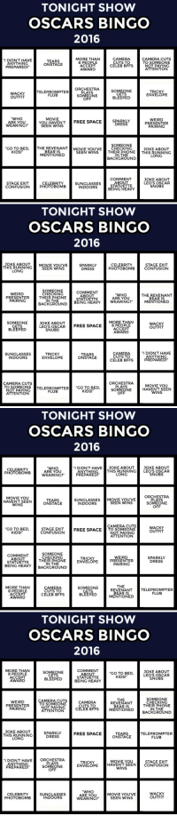 "Drinking, Oscars, and Party: TONIGHT SHOW  OSCARS BINGO  2016  MORE THAN  8 PEOPLE  ACCEPT  AWARD  CAMERA  CUTS TO  CELEB BFFS  CAMERA CUTS  TO SOMEONE  NOT PAYING  ATTENTION  I DIDN'T HAVE  ANYTHING  TEARS  ONSTAGE  PREPARED!  SOMEONE  GETS  BLEEPED  WACKY  OUTFIT  TELEPROMPTER  FLUPTER ORCH  PLAYS  SOMEONE  OFF  TRICKY  ENVELOPE  ""WHO  ARE YOU  WEARING?""  MOVIE  SEEN WENSTREE SPACE  SPARKLY  DRESS  WEIRD  PRESENTER  PAIRING  SOMEONE  GO TO BED, THE REVENANTMOVIE YOU'VE CHECKING  JOKE ABOUT  KIDS!  BEAR IS  MENTIONED  SEEN WINS THEIR PHONETHIS RUNNING  IN THE  BACKGROUND  LONG  COMMENT  ABOUT  STATUETTE  BEING HEAVY  JOKE ABOUT  LEO'S OSCAR  SNUBS  STAGE EXIT  CONFUSION  CELEBRITY  PHOTOBOMB  SUNGLASSES  INDOORS   TONIGHT SHOW  OSCARS BINGO  2016  THIS RUNNING  LONG  JOKE ABOUTMOVIE YOU'VE  SPARKLY  DRESS  STAGE EXIT  PHOTOBOMBCONFUSION  CELEBRITY  SEEN WINS  SOMEONE  CHECKING  COMMENT  ABOUT  STATUETTE  WEIRD  ""WHO  ARE YOU  THE REVENANT  PRESENTERTHEIR PHONE  PAIRING  IN THE  MENTIONED  BACKGROUND BEING HEAVY WEARING?  MORE THAN  SOMEONE  GETS  BLEEPED  JOKE ABOUT  LEO'S OSCARFREE SPACE8 P  WACKY  OUTFIT  ACCEPT  AWARD  SNUBS  SUNGLASSES  INDOORS  TRICKY  ENVELOPE  TEARS  ONSTAGE  CAMERA  CUTS TO  CELEB BFFS  I DIDN'T HAVE  ANYTHING  PREPARED!  ORCHESTRA  PLAYS  SOMEONE  OFF  CAMERA CUTS  TO SOMEONE  OTPAYINCTELEPROMPTER ""CO TO BED  MOVIE YOU  HAVENT SEEN  WINS  FLUB  KIDS!  ATTENTION   TONIGHT SHOW  OSCARS BINGO  2016  ""I DIDN'T HAVE JOKE ABOUT JOKE ABOUT  CELEBRITY  PHOTOBOMB  ""WHO  ARE YOU  WEARING?""  ANYTHINGTHIS RUNNING LEO'S OSCAR  PREPARED!  LONG  SNUBS  MOVIE YOU  HAVENT SEEN  WINS  ORCHESTRA  PLAYS  SOMEONE  OFF  SUNGLASSES MOVIE YOUVE  TEARS  ONSTAGE  SEEN WINS  INDOORS  CAMERA CUTS  GO TO BED  KIDS!  STAGE EXIT  CONFUSION  WACKY  OUTFIT  FREE SPACETO SOMEONE  NOT PAYING  ATTENTION  COMMENT  ABOUT  STATUETTE  BEING HEAV  SOMEONE  CHECKING  THEIR PHONE  IN THE  WEIRD  PRESENTER  PAIRING  TRICKY  ENVELOPE  SPARKLY  DRESS  CKGROUND  THE  MORE THAN  8 PEOPLE  ACCEPT  AWARD  CAMERA  CUTS TO  CELEB BFFS  SOMEONE  GETS  BLEEPED  REVENANTTELEPROMPTER  FLUB  BEAR IS  MENTIONED   TONIGHT SHOW  OSCARS BINGO  2016  MORE THAN  8 PEOPLE  ACCEPT  AWARD  SOMEONE  GETS  BLEEPED  COMMENT  ABOUT  STATUETTE  BEING HEAVY  GO TO BED,  KIDS!  JOKE ABOUT  LEO'S OSCAR  SNUBS  WEIRD  PRESENTER  PAIRING  CAMERA CUTS  TO SOMEONE  NOT PAYING  ATTENTION  CAMERA  CUTS TO  CELEB BFFS  THE  REVENANT  BEAR IS  SOMEONE  CHECKING  THEIR PHONE  IN THE  MENTIONED BACKGROUND  JOKE ABOUT  SPARKLY  THIS RUNNINGDRES  FREE SPACE  TEARS  ONSTAGE  TELEPROMPTER  FLUB  LONG  I DIDN'T HAVEORCHESTRA  MOVIE YOU  ANYTHING  PREPARED!  PLAYS  SOMEONE  OFF  TRICKY  ENVELOPE  STAGE EXIT  HAVENT SEEN CONFUSIONN  WINS  CELEBRITY  PHOTOBOMB  SUNGLASSES  INDOORS  ARE YOU  WEARING?""  MOVIE YOU'VE  SEEN WINS  WACKY  OUTFIT <p><b>It's time for Tonight Show (Drinking Optional) Oscars bingo!</b></p><p>Every time you spot one of the items on your card, mark the square (and take a drink if you want). First to five in a row wins!</p><p>There are a bunch of different cards for you to print out if you're having a party, but it's just as fun if you're playing solo.</p><h2><b>Have fun, pals!</b></h2>"