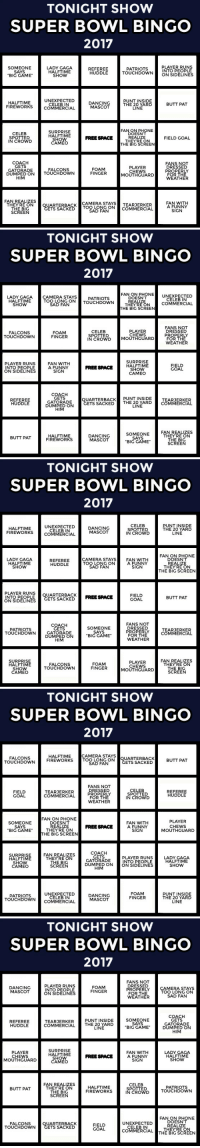 "Butt, Dancing, and Drinking: TONIGHT SHOW  SUPER BOWL BINGO  2017  PLAYER RUNS  SOMEONE  SAYS  ""BIG GAME  LADY GAGA  HALFTIME  SHOW  REFEREE  HUDDLE  PATRIOTS  INTO PEOPLE  TOUCHDOWNON SIDELINES  HALFTIME  FIREWORKS  UNEXPECTED  CELEB IN  COMMERCIAL  DANCING  MASCOT  PUNT INSIDE  THE 20 YARD  LINE  BUTT PAT  FANON PHONE  CELEB  SPOTTED  IN CROWD  SURPRISE  HALFTIME  SHOW  CAMEO  DOESNT  REALIZE  THEYRE ON  THE BIG SCREEN  FREE SPACE  FIELD GOAL  COACH  GETS  GATORADE  PLAYER  CHEWS  MOUTHGUARD  FANS NOT  DRESSED  PROPERLY  FOR THE  WEATHER  FOAM  FINGER  FALCONS  DUMPED ON TOUCHDOWN  HIM  FAN REALIZES  THEYRE ON  THE BIG  SCREEN  CAMERA STAYSTEARJERKER  UARTERBACKTOO LONG ONCOMMERCIAL  SAD FAN  FAN WITH  A FUNNY  SIGN  ETS SACKED   TONIGHT SHOW  SUPER BOWL BINGO  2017  LARY TERANG ATRDO WN TMALIEEN COMMERCIAL  FAN ON PHONE UNEXPECTED  GAGACAMERA STAYS  DOESN'T  THEYRE ON  HALFTIME  SHOW  TOO LONG ONTOUCHDOWN  PATRIOTS  CELEB IN  SAD FAN  THE BIG SCREEN  FANS NOT  DRESSED  PROPERLY  FOR THE  WEATHER  FALCONS  TOUCHDOWN  FOAM  FINGER  CELEB  SPOTTED  IN CROWD MOUTHGUARD  PLAYER  CHEWS  SURPRISE  PLAYER RUNS  INTO PEOPLE  ON SIDELINES  FAN WITH  A FUNNY  SIGN  FIELD  GOAL  FREE SPACE HALFTİME  SHOW  CAMEO  COACH  GETS  GATORADE  DUMPED ON  HIM  UARTERBACK PUNT INSIDE  ETS SACKEDT  REFEREE  HUDDLE  TEARJERKER  THE 20 YARDCOMMERCIAL  LINE  SOMEONE  SAYS  ""BIG GAME  FAN REALIZES  THEYRE ON  THE BIG  SCREEN  HALFTIME  FIREWORKS  DANCING  MASCOT  BUTT PAT   TONIGHT SHOW  SUPER BOWL BINGO  2017  HALFTIME  FIREWORKS  UNEXPECTED  CELEB IN  COMMERCIAL  DANCING  MASCOT  CELEB  SPOTTED  IN CROWD  PUNT INSIDE  THE 20 YARD  LINE  FAN ON PHONE  DOESN'T  REALIZE  THEYRE ON  THE BIG SCREEN  LADY GAGA  HALFTIME  SHOW  CAMERA STA  TOO LONG ON  AN WITH  REFEREE  HUDDLE  A FUNNY  SIGN  SAD FAN  PLAYER RUNSQUARTERBACKFREE SPACE  INTO PEOPLE  ON SIDELINES  FIELD  GOAL  BUTT PAT  ETS SACKED  COACH  GETS  GATORADE  DUMPED ON  SOMEONE  SAYS  BIG GAME  FANS NOT  DRESSED  PROPERLY  FOR THE  WEATHER  PATRIOTS  TOUCHDOWN  TEARJERKER  COMMERCIAL  SURPRISE  HALFTIME  SHOW  CAMEO  FOAM  FINGER  PLAYER  CHEWS  MOUTHGUARD  FAN REALIZES  THEYRE ON  THE BIG  SCREEN  FALCONS  TOUCHDOWN   TONIGHT SHOW  SUPER BOWL BINGO  2017  CAMERA STAYS  FALCONS  TOUCHDOWN  HALFTIME  FIREWORKS  TOOL QUARTERBACK  SAD FAN  BUTT PAT  ETS SACKED  FANS NOT  DRESSED  PROPERLY  FOR THE  WEATHER  CELEB  SPOTTED  IN CROWD  FIELD  GOAL  TEARJERKER  COMMERCIAL  REFEREE  HUDDLE  FAN ON PHONE  DOESN'T  SOMEONEROASE FANNYOUTHCUARD  SAYS  BIG GAME  FAN WITH  A FUNNY  SIGN  PLAYER  CHEWS  MOUTHGUARD  FREE SPACE  THEYRE ON  HE BIG SCREEN  SURPRISE  HALFTIME  SHOW  CAMEO  FAN REALIZES  THEYRE ON  THE BIG  SCREEN  PLAYER RUNS  INTO PEOPLE  DUMPED ONON SIDELINES  COACH  GETS  GATORADE  LADY GAGA  HALFTIME  SHOW  HIM  PATRIOTS  TOUCHDOWNCOMMERCIAL  UNEXPECTED  CELEB IN  DANCING  MASCOT  FOAM  FINGER  PUNT INSIDE  THE 20 YARD  LINE   TONIGHT SHOW  SUPER BOWL BINGO  2017  PLAYER RUNS  INTO PEOPLE  ON SIDELINES  FANS NOT  DRESSED  PROPERLY  FOR THE  WEATHER  DANCING  MASCOT  FOAM  FINGER  CAMERA STAYS  TOO LONG ON  SAD FAN  SOMEONE  SAYS  ""BIG GAME  COACH  GETS  GATORADE  DUMPED ON  HIM  PUNT INSIDE  REFEREE  HUDDLE  TEARJERKER  COMMERCIAL THE 20 YARD  LINE  PLAYER  CHEWS  MOUTHGUARD  SURPRISE  HALFTIME  SHOW  CAMEO  FAN WITH  A FUNNY  SIGN  LADY GAGA  HALFTIME  SHOW  FREE SPACE  FAN REALIZES  THEYRE ON  THE BIG  SCREEN  CELEB  SPOTTED  IN CROWD  HALFTIME  FIREWORKS  PATRIOTS  TOUCHDOWN  BUTT PAT  FAN ON PHONE  DOESN'T  REALIZE  THEYRE ON  UNEXPECTED  FALCONS  TOUCHDOWN  UARTERBACK  ETS SACKED  FIELD  GOAL  CELEB IN  COMMERCI  EBİCSCREEN <p>It&rsquo;s time for Tonight Show (Drinking Optional) Super Bowl bingo!</p><p>Every time you spot one of the items on your card, mark the square (and take a sip of your drink if you want). First to five in a row wins!</p><p>There are a bunch of different cards for you to print out if you're having a party, but it's just as fun if you're playing solo.</p><p>Have fun, pals! And happy Super Bowl!</p>"