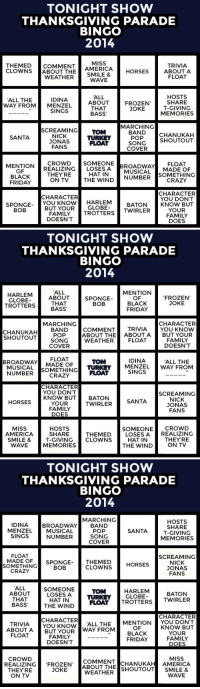 America, Black Friday, and Crazy: TONIGHT SHOW  THANKSGIVING PARADE  BINGO  2014  THEMEDCOMMENT AMERICA HORSES AB  CLOWNS ABOUT THE  MISS  TRIVIA  ABOUT A  FLOAT  WEATHER SMILE&  WAVE  ALL  ABOUT  THAT  BASS  HOSTS  SHARE  T-GIVING  MEMORIES  IDINA  ALL THE  WAY FROMMENZEL  FROZEN  JOKE  SINGS  MARCHING  SCREAMING TOM  NICK  JONAS  FANS  BANDCHANUKAH  POP  SONGSHOUTOUT  SANTA  TURKEY  FLOAT  COVER  MENTIONCROWD SOMEONE  THEY'RE  ON TV  OF  BLACK  FRIDAY  REALIZING「LOSES  HAT IN  BROADWAY!! . ELOAT  MUSICAL MADE OF  SOMETHING  CRAZY  THE WINDNUMBER  CHARACTER  YOU DON'T  KNOW BUT  YOUR  FAMILY  DOES  CHARACTER  SPONGE YOU KNOWH  HARLEM BATON  BUT YOURGLOBE  FAMILY TROTTERS TWIRLER  DOESN'T  BOB   TONIGHT SHOW  THANKSGIVING PARADE  BINGO  2014  ALL  ABOUT  THAT  MENTION  OF  BLACK  FRIDAY  GLOBE  TROTTERSBASS  SPONGE  BOB  FROZEN'  JOKE  MARCHING  CHARACTER  CHANUKAH BAND  SHOUTOUT  POP  SONG  COVER  COMMENT TRIVIA YOU KNOW  ABOUT THE ABOUTA BUT YOUR  WEATHER FLOAT  FAMILY  DOESN'T  BROADWAY ADE OF  FLOAT  MUSICAL SOMETHING FLOAT  CRAZY  IDINA  TOM  TURKEY MENZEL  ALL THE  WAY FROM  NUMBER  SINGS  CHARACTER  YOU DON'T  SCREAMING  KNOW BUT BATON  NICK  ONA  FANS  HORSES  TWIRLER  SANTA  YOUR  FAMILY  DOES  HOSTS  SHARE  SMILE & T-GIVING CLOWNS  MEMORIES  SOMEONECROwD  LOSES AREALIZING  MISS  AMERICA  THEMED  HAT IN  THEYRE  WAVE   TONIGHT SHOW  THANKSGIVING PARADE  BINGO  2014  MARCHING  IDINA  MENZEL  SINGS  HOSTS  SHARE  T-GIVINO  MEMORIES  BROADWAY BAND  MUSICAL  NUMBER  POP  SONG  COVER  FLOAT  SCREAMING  SOMETHING  CRAZY  MADE OFSPONGE-  THEMED HORSES  CLOWNS  NICK  ONA  FANS  BOB  ALL  HARLEM  GLOBE  TOM  ABOUTSOMEONE  LOSES A TURKEY  BATON  THAT  BASS  THE WIND FLOAT TROTTERSTWIRLER  CHARACTER  CHARACTER  TRIVIA  ABOUT A  FLOAT  YOU KNOWL THE MENTION YOU DON'T  BUT YOUR WAY FROM  OF  BLACK  FRIDAY  KNOW BUT  YOUR  FAMILY  DOES  FAMILY  DOESN'T  CROWD  MISS  COMMENTCHANUKAH AMERICA  REALIZING FROZEN ABOUT THE SHOUTOUT SMILE &  THEYRE  JOKE  WEATHER  ON TV  WAVE <p>It&rsquo;s time for Tonight Show (Drinking Optional) Thanksgiving Parade bingo!</p> <p>Every time you spot one of the items on your card, mark the square (and take a drink if you want). First to five in a row wins!</p> <p>There are a bunch of different cards for you to print out if you're having a party, but it's just as fun if you're playing solo. Have fun, pals!</p>