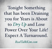 Turnaround: Tonight Something  that has been Draining  you for Years is About  to Dry Up and Lose  Power Over Your Life!  Expect A Turnaround  Real Talk Kim com