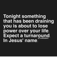 "Type ""Amen"" if you receive it.: Tonight something  that has been draining  you is about to lose  power over your life  Expect a turnaround  @Trust Godbro  In Jesus' name Type ""Amen"" if you receive it."