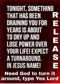 RELEASE!!!: TONIGHT, SOMETHING  THAT HAS BEEN  R  DRAINING YOU FOR E  YEARS IS ABOUT  TO DRY UP AND  LOSE POWER OVER  YOUR LIFE! EXPECT  A  A TURNAROUND  S  IN JESUS NAME!  E  Need God to turn it  around, type Yes Lord RELEASE!!!