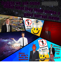 [Src]: Tonight we ask some  about what they think make  good surreal meme  More  Mayo  No self  reflecting  Sorry  I didn  here the  question  Angery  Suc  Dammit  Steve  Steve ue  talked  about  this  Shutterstock  Sorry  I didn t  here the  question  memes  we need new surreall [Src]