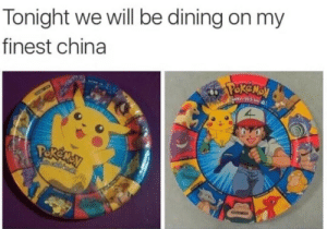 meirl: Tonight we will be dining on my  finest china  ekensy  Paotta calch emall  Pokeney meirl