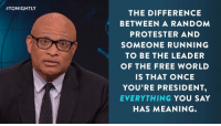 Larry Wilmore is sick of Trump and his campaign's excuses for what he says: http://on.cc.com/2aKryDo:  #TONIGHTLY  THE DIFFERENCE  BETWEEN A RANDOM  PROTESTER AND  SOMEONE RUNNING  TO BE THE LEADER  OF THE FREE WORLD  IS THAT ONCE  YOU'RE PRESIDENT,  EVERYTHING  YOU SAY  HAS MEANING Larry Wilmore is sick of Trump and his campaign's excuses for what he says: http://on.cc.com/2aKryDo