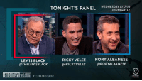 #TONIGHTLY: Lewis Black, Ricky Velez and Rory Albanese join the panel!: TONIGHT'S PANEL  WEDNESDAY 8/17/16  HTONIGHTLY  RICKY VELEZ  RORY ALBANESE  LEWIS BLACK  @RICKY VELEZ  @RORYALBANESE  @THELEWIS BLACK  WIL MORE 11:30/10:30c #TONIGHTLY: Lewis Black, Ricky Velez and Rory Albanese join the panel!