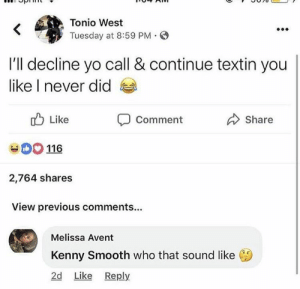 : Tonio West  Tuesday at 8:59 PM S  I'll decline yo call & continue textin you  like I never did  Like  116  2,764 shares  View previous comments...  Share  Comment  Melissa Avent  Kenny Smooth who that sound like  2d Like Reply