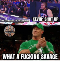 Fucking, Memes, and Savage: TONREUTHAVKYOU KEVIN SHUT UP  TOM KEVIN THANK YOU FORJOINING US  WHEMEMESON  Im,  WHAT A FUCKING SAVAGE Kevin roasting commentators >>>>> kevinowens chrisjericho romanreigns braunstrowman sethrollins ajstyles deanambrose randyorton braywyatt jindermahal baroncorbin charlotte samoajoe shinsukenakamura samizayn johncena sashabanks brocklesnar bayley alexabliss themiz finnbalor kurtangle greatballsoffire wwememes wwememe wwefunny wrestlingmemes wweraw wwesmackdown