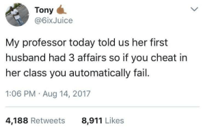Fail, Test, and Today: Tony  @6ixJuice  My professor today told us her first  husband had 3 affairs so if you cheat in  her class you automatically fail.  1:06 PM Aug 14, 2017  4,188 Retweets  8,911 Likes Dont test my loyalty