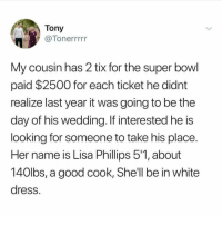I follow @ladbible and u should too: Tony  7Tonerrrrr  My cousin has 2 tix for the super bowl  paid $2500 for each ticket he didnt  realize last year it was going to be the  day of his wedding. If interested he is  looking for someone to take his place  Her name is Lisa Phillips 51, about  140lbs, a good cook, She'll be in white  dress I follow @ladbible and u should too