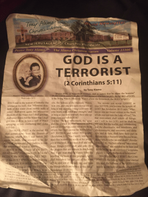 """7/11, Fire, and God: Tony AMan  Christia  ves  ld Newslette  JERUSALEM  Churches Worldwide  NEW  Pastor Tony Alam  The Alamo Christian Nation  Volume 23300  GOD IS A  TERRORIST  (2 Corinthians 5:11  by Tony Alamo  Praise HIM, ye heavens of heavens, and ye waters that be above the heavens""""  (Psalm 148:4). GOD'S mighty WORD shows us that HIS WORD, the WORD of GOD,  Pastors Ton  Photo taken 1972  is the living Waters (Heavenly Waters above the firmament, the HOLY SPIRIT).1  JESUS said to the woman of Samaria (the  woman at the well), that """"Whosever drin-  you, the fullness of the Heavenly Waters  is in you, and you will have eternal life as  keth of this water [from earthly wells of long as you continue loving GOD with all GOD But Revelation 20:15 says, """"Who  water] shall thirst again: But whosoever your heart, soul, mind and strength, and soever was not found written in the Book  drinketh of the Water that I shall give him as long as you deny yourself, then take up of Life was cast into the Lake of Fire."""" """"He  The minute you accept CHRIST as  your SAVIOR, you become the temple of  shall never thirst; but the Water that I shall  give him shall be in him a well of Water  springing up into everlasting life  4:13-14)  your cross and follow HIM  that overcometh shall inherit all things;  Only """"He that overcometh, the same and I will be his GOD, and he shall be  MY son. But the fearful, and unbelieving,  and the abominable, and murderers, and  (Joh, shall be clothed in white raiment; and L  will not blot out his name out of the Book  The HOLY SPIRIT is the eternal life of Life, but I will confess his name before whoremongers, and sorcerers, and idola  that comes down from the Heaven of MY FATHER, and before HIS angels"""" ters, and all liars, shall have their part in  heavens, where JESUS was before HE (Revelation 3:5). """"For I testify unto every the lake which burneth with fire and brim  returned to be, far man that heareth the words of the prophstone: which is the second deat"""