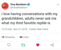 Dank, Love, and Twitter: Tony Blackburn  @tonyblackburn  I love having conversations with my  grandchildren, adults never ask me  what my third favotite reptile is.  10:10 AM Nov 27, 2018 Twitter Web Client  10 Retweets  88 Likes