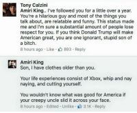 Amiri King with a comeback only he is capable of. 👏🏼👏🏼👏🏼: Tony Calzini  Amiri King.. I've followed you for a little over a year.  You're a hilarious guy and most of the things you  talk about, are relatable and funny. This status made  me and I'm sure a substantial amount of people lose  respect for you. If you think Donald Trump will make  American great, you are one ignorant, stupid son of  a bitch.  8 hours ago Like 893 Reply  Amiri King  Son, I have clothes older than you.  Your life experiences consist of Xbox, whip and nay  naying, and cutting yourself.  You wouldn't know what was good for America if  your creepy uncle slid it across your face.  8 hours ago Edited Unlike 3.1K Reply Amiri King with a comeback only he is capable of. 👏🏼👏🏼👏🏼
