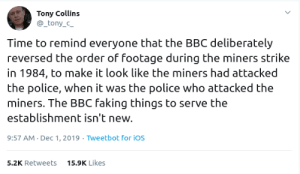 The BBC has been shitting on the working class for over 30 years: Tony Collins  _tony_c_  Time to remind everyone that the BBC deliberately  reversed the order of footage during the miners strike  in 1984, to make it look like the miners had attacked  the police, when it was the police who attacked the  miners. The BBC faking things to serve the  establishment isn't new.  9:57 AM Dec 1, 2019 Tweetbot for ios  15.9K Likes  5.2K Retweets The BBC has been shitting on the working class for over 30 years