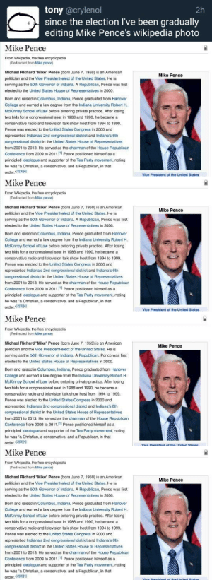 "Af, College, and Party: tony @crylenol  since the election I've been gradually  editing Mike Pence's wikipedia photo  2h   Mike Pence  From Wikipedia, the free encyclopedia  Redirected from Mike pence)  Michael Richard ""Mike Pence (born June 7, 1959) is an American  politician and the Vice President-elect of the United States. He is  serving as the 50th Govemor of Indiana. A Republican, Pence was first  elected to the United States House of Representatives in 2000.  Mike Pence  Born and raised in Columbus, Indiana, Pence graduated from Hanover  College and earned a law degree from the Indiana University Robert H.  McKinney School of Law before entering private practice. After losing  two bids for a congressional seat in 1988 and 1990, he became a  conservative radio and television talk show host from 1994 to 1999  Pence was elected to the United States Congress in 2000 and  represented Indiana's 2nd congressional district and Indiana's 6th  congressional district in the United States House of Representatives  from 2001 to 2013. He served as the chairman of the House Republican  Conference from 2009 to 2011, Pence positioned himself asa  principled ideologue and supporter of the Tea Party movement, noting  he was 'a Christian, a conservative, and a Republican, in that  order.234  Vice President of the United States   Mike Pence  From Wikipedia, the free encyclopecia  Red recled from Mise pence)  Michael Richard ""Mike' Pence (born June 7, 1959) is an American  politician and the Vice President-elect of the United States. He is  serving as the 50th Governor of Indiana. A Ropublican, Pcncc was first  elected to the United States House of Representatives in 2000.  Born and raised in Columbus, Indiana, Pence graduated from Hanover  Callege and earned a law degree from the Indiana University Robert H.  McKinncy School of Law before entering private practice. After losing  two bids for a congressional seat in 1988 and 1990, he became a  conservative radio and telovision talk show host from 1994 to 1999  Pence was elected to the United States Congress in 2000 and  represented Indiana's 2nd congressional dislrict and Indiana's 6th  congressional district in the United States House of Representatives  from 2001 to 2013. He served as the chairman af the House Republican  Conference from 2009 to 2011 Pence positioned himself asa  principled ideologue and suppoe f the Tea Party movement, nating  he was 'a Christian, a conservative, and a Republican, in that  order.2314  Mike Pence  Vice President of the United States   Mike Pence  From Wikipedia, the tree encyclopecia  Redrected from Mise pence)  Michael Richard ""Mike' Pence (born June 7, 1959) is an American  politician and the Vice President-elect of the United States. He is  scrving as the 50th Governor of Indiana. A Republican, Pnce was first  elected to the United States House of Representatives in 2000.  Born and raised in Columbus, Inciana, Pence graduated from Hanover  College and earned a law degree from the Indiana University Robert H  McKinney School of Law before entering private practice. After losing  two bids for a congressional seat in 1988 and 1990, he became a  conservative radio and television talk show host from 1994 to 1999  Pence was elected to the United States Congress in 2000 and  represented Indiana's 2nd congressional district and Indiana's 6lh  congressional district in the United States House of Representatives  fram 2001 to 2013. He served as the chairman of the House Republican  Conference from 2009 to 2011 Pence positioned himself asa  principled ideologue and supporter of the Tea Party mavement, noting  he was 'a Christian, a conservative, and a Republican, in that  order141  Mike Pence   Mike Pence  From Wikipedia, the free encyclopecia  Red recled from Mise pence)  Michael Richard ""Mike' Pence (born June 7, 1959) is an American  politician and the Vice President-elect of the United States. He is  serving as the 50th Governor of Indiana. A Ropublican, Pcncc was first  elected to the United States House of Representatives in 2000.  Mike Pence  Born and raised in Columbus, Indiana, Pence graduated from Hanover  Callege and earned a law degree from the Indiana University Robert H.  McKinncy School of Law before entering private practice. After losing  two bids for a congressional seat in 1988 and 1990, he became a  conservative radio and telovision talk show host from 1994 to 1999  Pence was elected to the United States Congress in 2000 and  represented Indiana's 2nd congressional dislrict and Indiana's 6th  congressional district in the United States House of Representatives  from 2001 to 2013. He served as the chairman af the House Republican  Conference from 2009 to 2011 Pence positioned himself asa  principled ideologue and suppoe f the Tea Party movement, nating  he was 'a Christian, a conservative, and a Republican, in that  order.2314"