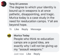 "Tumblr, Blog, and Good: Tony Di Lorenzo  The degree to which your identity is  bound up in weapons is at once  pathetic, disappointing, and tragic  Murica today is a case study in the  need for reeducation camps. Y'all are  beyond hope  1h Like Reply Message  Murica Today  People who think re-education  camps are a good idea, are  exactly why I will not be giving up  my ""assault weapons.""  Just now Like Reply <p><a href=""http://angrybell.tumblr.com/post/172382192977/pretty-much"" class=""tumblr_blog"">angrybell</a>:</p><blockquote><p>Pretty much.</p></blockquote>"
