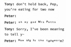 I love marvel but..: Tony: don't hold back, Pep,  you're eating for two now  Peter:  Peter: oh my god Mrs Potts  Tony: Sorry, I've been meaning  to tell y-  Peter: How blg Is the tapeworm? I love marvel but..