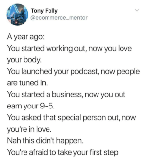 Meirl: Tony Folly  @ecommerce_mentor  A year ago:  You started working out, now you love  your body.  You launched your podcast, now people  are tuned in.  You started a business, now you out  earn your 9-5.  You asked that special person out, now  you're in love.  Nah this didn't happen.  You're afraid to take your first step Meirl