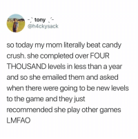 :-!: tony  @h4ckysack  so today my mom literally beat candy  crush. she completed over FOUR  THOUSAND levels in less than a year  and so she emailed them and asked  when there were going to be new levels  to the game and they just  recommended she play other games  LMFAO :-!