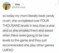 Candy crush is life: -tony  @h4ckysack  so today my mom literally beat candy  crush. she completed over FOUR  THOUSAND levels in less than a year  and so she emailed them and asked  when there were going to be nevw  levels to the game and they just  recommended she play other games  LMFAO Candy crush is life
