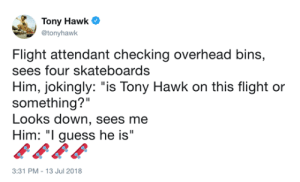 "indiefanficchica:  furiouslyfeminist: Someone finally recognized him   : Tony Hawk  atonyhawk  Flight attendant checking overhead bins,  sees four skateboards  Him, jokingly: ""is Tony Hawk on this flight or  something?""  Looks down, sees me  Him: ""I guess he is  3:31 PM-13 Jul 2018 indiefanficchica:  furiouslyfeminist: Someone finally recognized him"