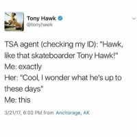 "Tony Hawk, Cool, and Dank Memes: Tony Hawk  atonyhawk  TSA agent (checking my ID): ""Hawk,  like that skateboarder Tony Hawk!""  Me: exactly  Her: ""Cool, I wonder what he's up to  these days""  Me: this  3/21/17, 6:02 PM from Anchorage, AK It's decoration day*"