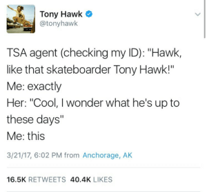 """Tony Hawk, Cool, and Wonder: Tony Hawk C  @tonyhawk  TSA agent (checking my ID): """"Hawk,  like that skateboarder Tony Hawk!""""  Me: exactly  Her: """"Cool, I wonder what he's up to  these days""""  Me: this  3/21/17, 6:02 PM from Anchorage, AK  16.5K RETWEETS 40.4K LIKES"""