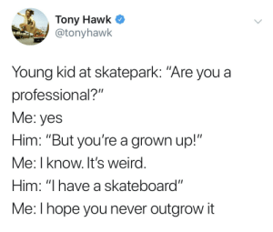 "I love wholesome celebrities: Tony Hawk C  @tonyhawk  Young kid at skatepark: ""Are you a  professional?""  Me: yes  Him: ""But you're a grown up!""  Me: I know. It's weird  Him: ""I have a skateboard""  Me:l hope you never outgrow it I love wholesome celebrities"