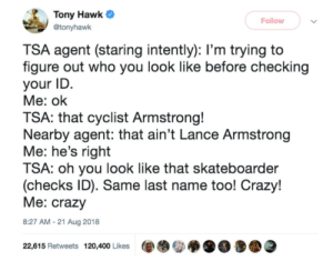 Crazy, Funny, and Tony Hawk: Tony Hawk  Follow  @tonyhawk  TSA agent (staring intently): l'm trying to  figure out who you look like before checking  your ID  Me: ok  TSA: that cyclist Armstrong!  Nearby agent: that ain't Lance Armstrong  Me: he's right  TSA: oh you look like that skateboarder  (checks ID). Same last name too! Crazy!  Me: crazy  8:27 AM-21 Aug 2018  22,615 Retweets 120,400 Likes Same last nameWhat a coincidence! via /r/funny https://ift.tt/2NzTKR5