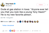 "Dank, Dude, and Tony Hawk: Tony Hawk  @tonyhawk  Follow  Dude at gas station in lowa: ""Anyone ever tell  you that you look like a young Tony Hawk?""  He is my new favorite person.  8:51 PM-16 Aug 2014  838 Retweets 2,201 Likes  Twitter: @tonyhawk  LIKE O1.6K COMMENT 2 SHARE 10"