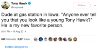 """Dude, Tony Hawk, and Twitter: Tony Hawk  @tonyhawk  Follow  Dude at gas station in lowa: """"Anyone ever tell  you that you look like a young Tony Hawk?""""  He is my new favorite person.  8:51 PM-16 Aug 2014  838 Retweets 2,201 Likes  e 6/  Twitter: @tonyhawk"""