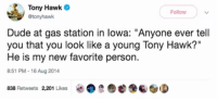"Dude, Tony Hawk, and Gas Station: Tony Hawk  @tonyhawk  Follow  Dude at gas station in lowa: ""Anyone ever tell  you that you look like a young Tony Hawk?""  He is my new favorite person.  8:51 PM-16 Aug 2014  838 Retweets 2,201 Likes tony hawk finds his new person"