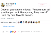 """Dude, Tony Hawk, and Twitter: Tony Hawk  @tonyhawk  Follow  Dude at gas station in lowa: """"Anyone ever tell  you that you look like a young Tony Hawk?""""  He is my new favorite person.  8:51 PM -16 Aug 2014  838 Retweets 2,201 Likes  Twitter: @tonyhawk  LIKE  1.6K COMMENT 2 SHARE 10 Tony (W)H(olesome)awk"""