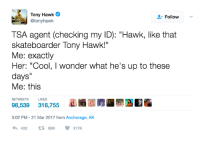 """meirl: Tony Hawk  @tonyhawk  Follow  TSA agent (checking my ID): """"Hawk, like that  skateboarder Tony Hawk!""""  Me: exactly  Her: """"Cool, I wonder what he's up to these  days""""  Me: this  RETWEETS  98,539 31,755BE  U  3:02 PM -21 Mar 2017 from Anchorage, AK  43299K317K meirl"""