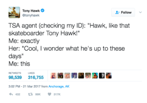 """Tony Hawk, Cool, and Wonder: Tony Hawk  @tonyhawk  Follow  TSA agent (checking my ID): """"Hawk, like that  skateboarder Tony Hawk!""""  Me: exactly  Her: """"Cool, I wonder what he's up to these  days""""  Me: this  RETWEETS  U  98,539316,755  3:02 PM -21 Mar 2017 from Anchorage, AK  43299K317K meirl"""
