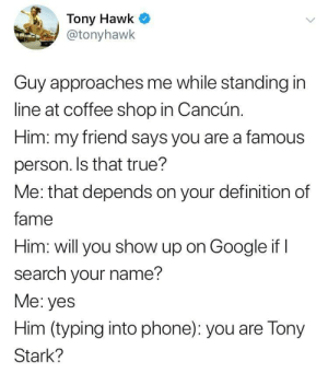 Dank, Google, and Memes: Tony Hawk  @tonyhawk  Guy approaches me while standing in  line at coffee shop in Cancún.  Him: my friend says you are a famous  person. Is that true?  Me: that depends on your definition of  fame  Him: will you show up on Google if I  search your name?  Me: yes  Him (typing into phone): you are Tony  Stark? The continued torture of tony hawk by yanonce MORE MEMES