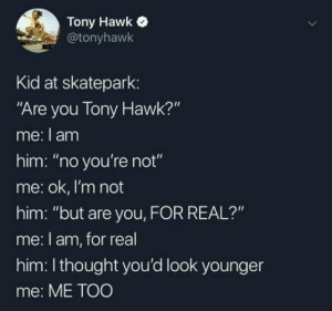 "Club, Tony Hawk, and Tumblr: Tony Hawk  @tonyhawk  Kid at skatepark:  ""Are you Tony Hawk?""  me: I am  him: ""no you're not""  me: ok, I'm not  him: ""but are you, FOR REAL?""  me: l am, for real  him: Ithought you'd look younger  me: ME TOO laughoutloud-club:  Everybody ages"