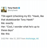"Memes, Tony Hawk, and Cool: Tony Hawk  @tonyhawk  TSA agent (checking my ID): ""Hawk, like  that skateboarder Tony Hawk!""  Me: exactly  Her: ""Cool, I wonder what he's up to  these days""  Me: this  3:02 PM Mar 21, 2017 from Anchorage, AK I don't think people would recognize celebs as easily as they think"