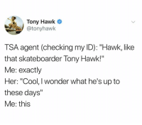 "Dank, Tony Hawk, and Cool: Tony Hawk  @tonyhawk  TSA agent (checking my ID): ""Hawk, like  that skateboarder Tony Hawk!""  Me: exactly  Her: ""Cool, I wonder what he's up to  these days""  Me: this"