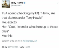 """Meirl: Tony Hawk  @tonyhawk  TSA agent (checking my ID): """"Hawk, like  that skateboarder Tony Hawk!""""  Me: exactly  Her: """"Cool, I wonder what he's up to these  days""""  Me: this  22/3/17, 9:02 am from Anchorage, AK  37.2K RETWEETS 107K LIKES Meirl"""