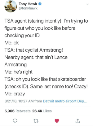 Crazy, Detroit, and Funny: Tony Hawk ^  @tonyhawk  TSA agent (staring intently): I'm trying to  figure out who you look like before  checking your ID  Me: ok  ISA: that cyclist Armstrong.  Nearby agent: that ain't Lance  Armstrong  Me: he's right  TSA: oh you look like that skateboarder  (checks ID). Same last name too! Crazy!  Me: crazyy  8/21/18, 10:27 AM from Detroit metro airport Dep...  5,906 Retweets 26.4K Likes The next installment of Tony Hawk and TSA: Locked in Eternal Battle via /r/funny https://ift.tt/2OY6kWP