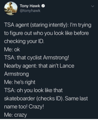 Crazy, Tony Hawk, and Wild: Tony Hawk  @tonyhawk  TSA agent (staring intently): I'm trying  to figure out who you look like before  checking your ID.  Me: ok  TSA: that cyclist Armstrong!  Nearby agent: that ain't Lance  Armstrong  Me: he's right  TSA: oh you look like that  skateboarder (checks ID). Same last  name too! Crazy!  Me: crazy wild
