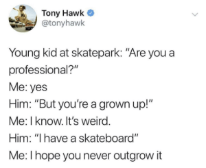 "How wholesome, Tony :): Tony Hawk  @tonyhawk  Young kid at skatepark: ""Are you a  professional?""  Me: yes  Him: ""But you're a grown up!""  Me: I know. It's weird  Him: ""I have a skateboard""  Me: l hope you never outgrow it How wholesome, Tony :)"