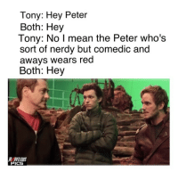 Memes, Quill, and Nerdy: Tony: Hey Peter  Both: Hey  Tony: No I mean the Peter who's  sort of nerdy but comedic and  aways wears red  Both: Hey  MARVELOUS  ICS Peter Parker + Peter Quill = Comedic Gold avengers3 infinitywar avengersageofultron captainamericacivilwar theavengers avengersassemble marvelmovies infinitygauntlet marvelcinematicuniverse thanos blackpanthermovie doctorstrange avengersmovie marveluniverse marvelmovie avengersinfinitywar infinitystones steverogers captainmarvelmovie marvelcomics antmanandwasp avengersmovie guardiansofthegalaxyvol2 avengers marvellegends mcu marvelphase3 marvelcomic marvelheroes captainamerica3