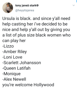 Dank, Queen Latifah, and Love: tony janeā stark  @heyyitsjanea  Ursula is black. and since y'all need  help casting her i've decided to be  nice and help y'all out by giving you  a list of plus size black women who  can play her  -Lizzo  -Amber Riley  -Loni Love  -Scarlett Johansson  -Queen Latifah  Monique  -Alex Newell  you're welcome Hollywood Queen of the Waves by Replay1986 MORE MEMES