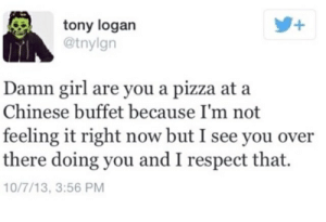 Pizza, Respect, and Chinese: +  tony logan  @tnylgn  Damn girl are you a pizza at a  Chinese buffet because I'm not  feeling it right now but I see you over  there doing you and I respect that  10/7/13, 3:56 PM
