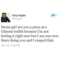 MORE GREAT PICKUP LINES FOR THAT ASS: tony logan  @tnylgn  Damn girl are you a pizza at a  Chinese buffet because I'm not  feeling it right now but I see you over  there doing you and I respect that.  10/7/13, 3:56 PM MORE GREAT PICKUP LINES FOR THAT ASS